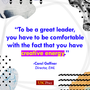"Quote: ""To be a great leaders, you have to be comfortable with the fact that you have creative energy."" - Dr. Carol Geffner, Director of USC's Executive Master of Leadership program"